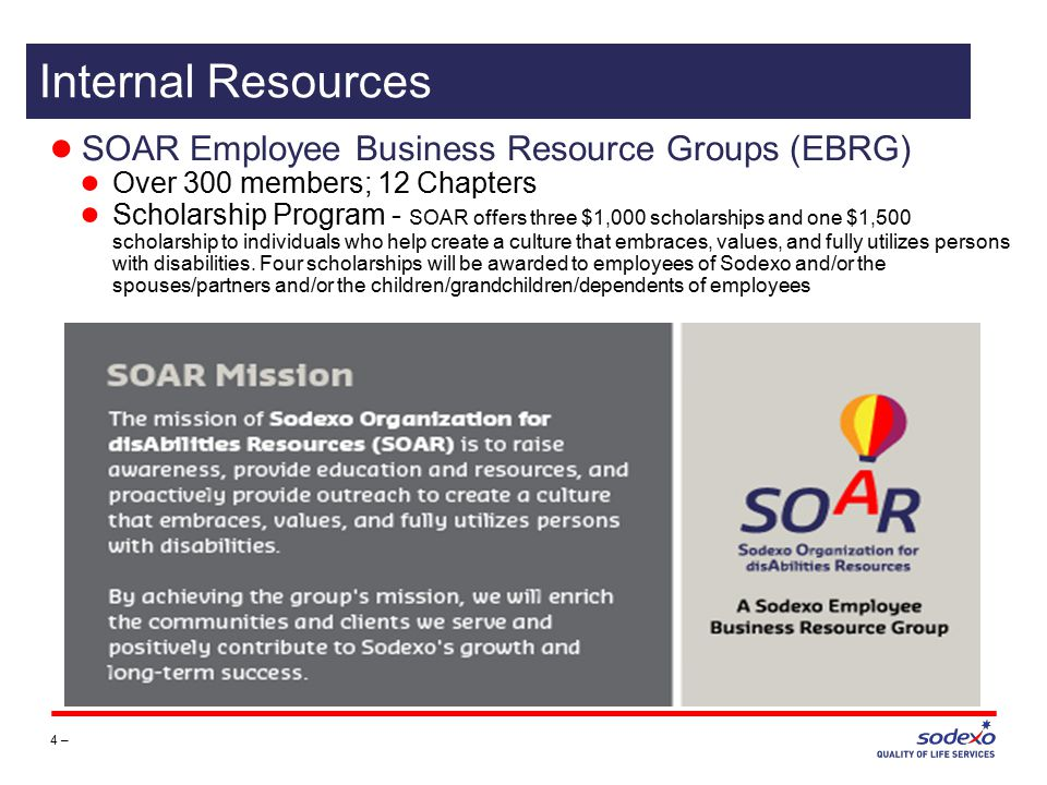 ● SOAR Employee Business Resource Groups (EBRG) ● Over 300 members; 12 Chapters ● Scholarship Program - SOAR offers three $1,000 scholarships and one $1,500 scholarship to individuals who help create a culture that embraces, values, and fully utilizes persons with disabilities.