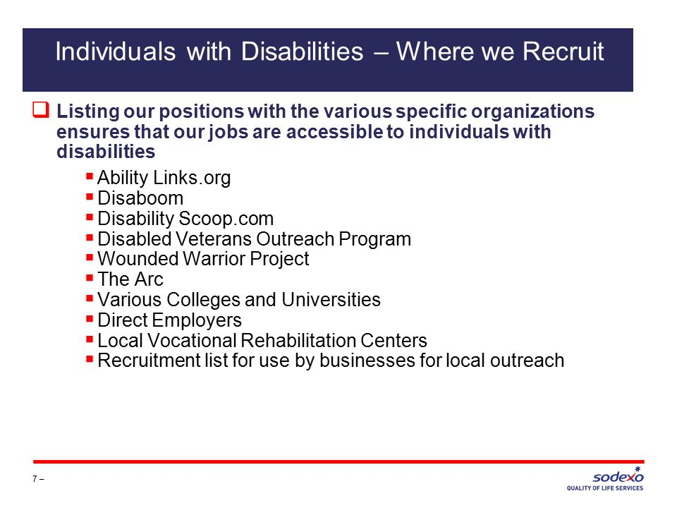  Listing our positions with the various specific organizations ensures that our jobs are accessible to individuals with disabilities  Ability Links.org  Disaboom  Disability Scoop.com  Disabled Veterans Outreach Program  Wounded Warrior Project  The Arc  Various Colleges and Universities  Direct Employers  Local Vocational Rehabilitation Centers  Recruitment list for use by businesses for local outreach 7 – Individuals with Disabilities – Where we Recruit