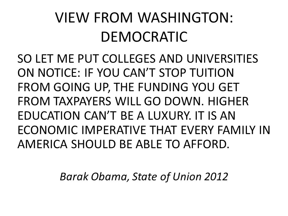 VIEW FROM WASHINGTON: DEMOCRATIC SO LET ME PUT COLLEGES AND UNIVERSITIES ON NOTICE: IF YOU CAN'T STOP TUITION FROM GOING UP, THE FUNDING YOU GET FROM TAXPAYERS WILL GO DOWN.