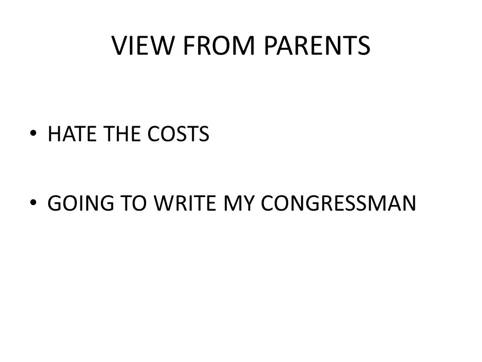 VIEW FROM PARENTS HATE THE COSTS GOING TO WRITE MY CONGRESSMAN