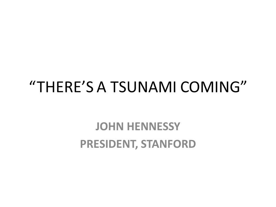 THERE'S A TSUNAMI COMING JOHN HENNESSY PRESIDENT, STANFORD