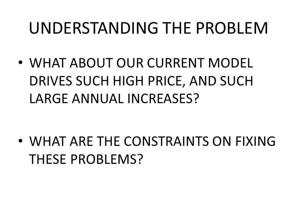 UNDERSTANDING THE PROBLEM WHAT ABOUT OUR CURRENT MODEL DRIVES SUCH HIGH PRICE, AND SUCH LARGE ANNUAL INCREASES.