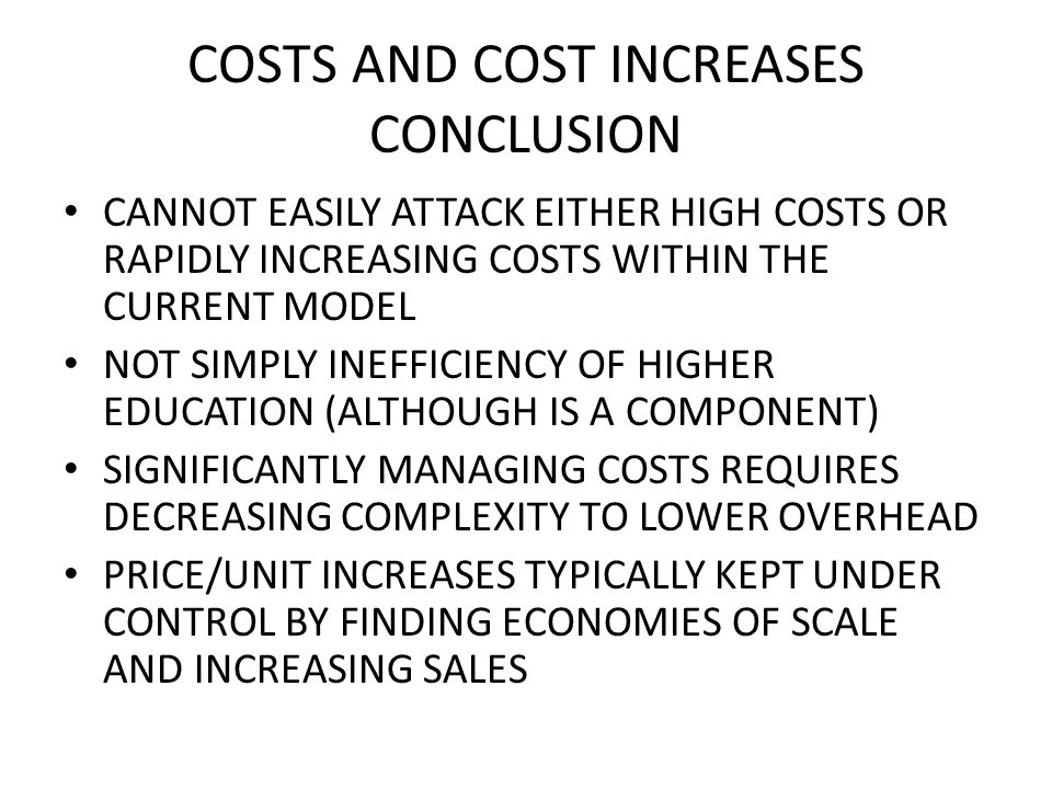COSTS AND COST INCREASES CONCLUSION CANNOT EASILY ATTACK EITHER HIGH COSTS OR RAPIDLY INCREASING COSTS WITHIN THE CURRENT MODEL NOT SIMPLY INEFFICIENCY OF HIGHER EDUCATION (ALTHOUGH IS A COMPONENT) SIGNIFICANTLY MANAGING COSTS REQUIRES DECREASING COMPLEXITY TO LOWER OVERHEAD PRICE/UNIT INCREASES TYPICALLY KEPT UNDER CONTROL BY FINDING ECONOMIES OF SCALE AND INCREASING SALES