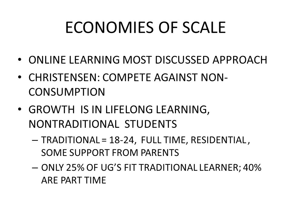 ECONOMIES OF SCALE ONLINE LEARNING MOST DISCUSSED APPROACH CHRISTENSEN: COMPETE AGAINST NON- CONSUMPTION GROWTH IS IN LIFELONG LEARNING, NONTRADITIONAL STUDENTS – TRADITIONAL = 18-24, FULL TIME, RESIDENTIAL, SOME SUPPORT FROM PARENTS – ONLY 25% OF UG'S FIT TRADITIONAL LEARNER; 40% ARE PART TIME