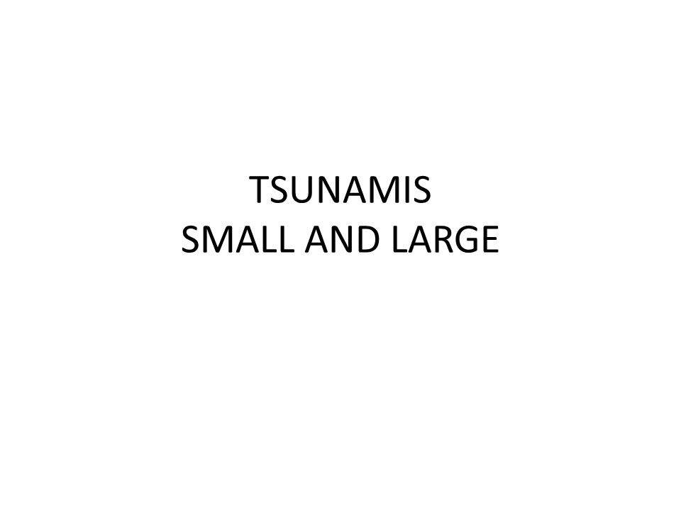 TSUNAMIS SMALL AND LARGE
