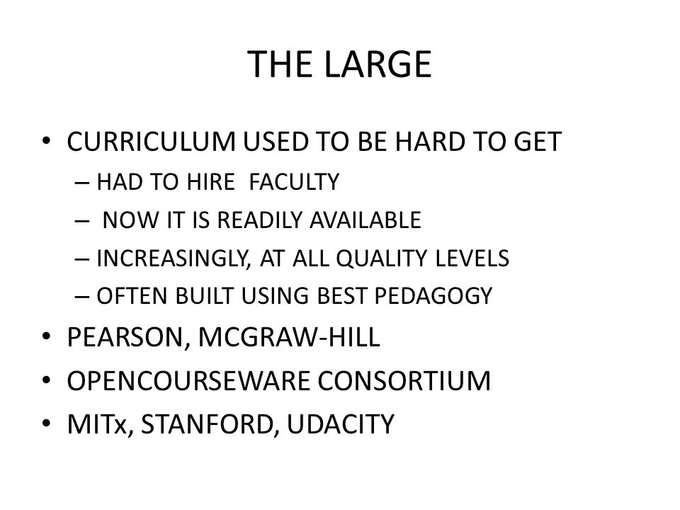 THE LARGE CURRICULUM USED TO BE HARD TO GET – HAD TO HIRE FACULTY – NOW IT IS READILY AVAILABLE – INCREASINGLY, AT ALL QUALITY LEVELS – OFTEN BUILT USING BEST PEDAGOGY PEARSON, MCGRAW-HILL OPENCOURSEWARE CONSORTIUM MITx, STANFORD, UDACITY