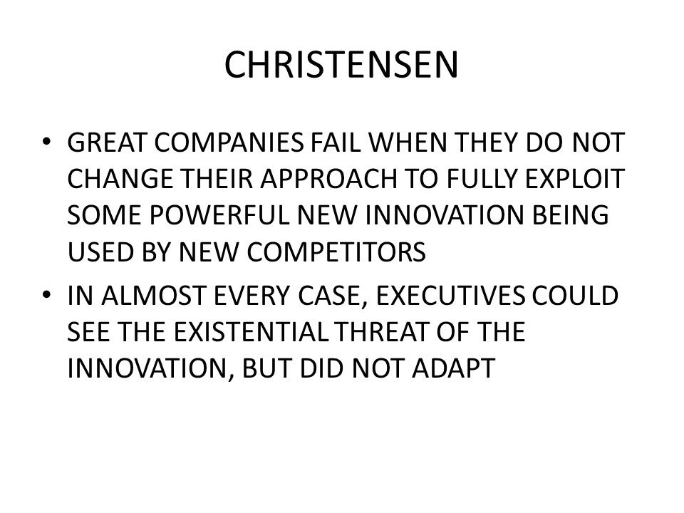 CHRISTENSEN GREAT COMPANIES FAIL WHEN THEY DO NOT CHANGE THEIR APPROACH TO FULLY EXPLOIT SOME POWERFUL NEW INNOVATION BEING USED BY NEW COMPETITORS IN ALMOST EVERY CASE, EXECUTIVES COULD SEE THE EXISTENTIAL THREAT OF THE INNOVATION, BUT DID NOT ADAPT