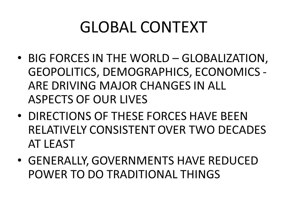 GLOBAL CONTEXT GENERALLY LED TO GOVERNMENTS HAVING FEWER FINANCIAL RESOURCES WHICH IN TURN HAS LED TO INCREASES IN GOVERNMENTAL DEBT- NOW DELEVERAGING WE ARE MOVING FROM AN ERA WHEN GOVERNMENT SOUGHT TO IMPROVE WELFARE OF CITIZENS, TO AN ERA WHEN GOVERNMENT SEEKS TO IMPROVE OPPORTUNITY OF CITIZENS