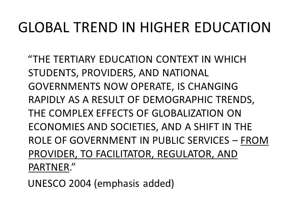 GLOBAL TREND IN HIGHER EDUCATION THE TERTIARY EDUCATION CONTEXT IN WHICH STUDENTS, PROVIDERS, AND NATIONAL GOVERNMENTS NOW OPERATE, IS CHANGING RAPIDLY AS A RESULT OF DEMOGRAPHIC TRENDS, THE COMPLEX EFFECTS OF GLOBALIZATION ON ECONOMIES AND SOCIETIES, AND A SHIFT IN THE ROLE OF GOVERNMENT IN PUBLIC SERVICES – FROM PROVIDER, TO FACILITATOR, REGULATOR, AND PARTNER. UNESCO 2004 (emphasis added)