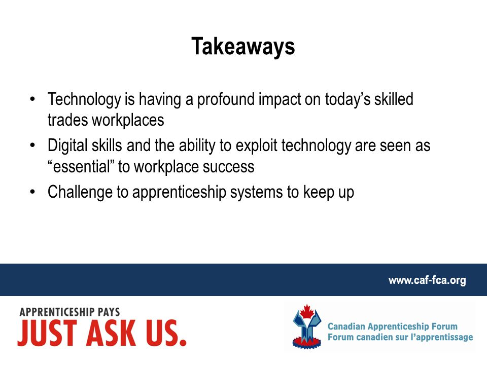 www.caf-fca.org Takeaways Technology is having a profound impact on today's skilled trades workplaces Digital skills and the ability to exploit technology are seen as essential to workplace success Challenge to apprenticeship systems to keep up