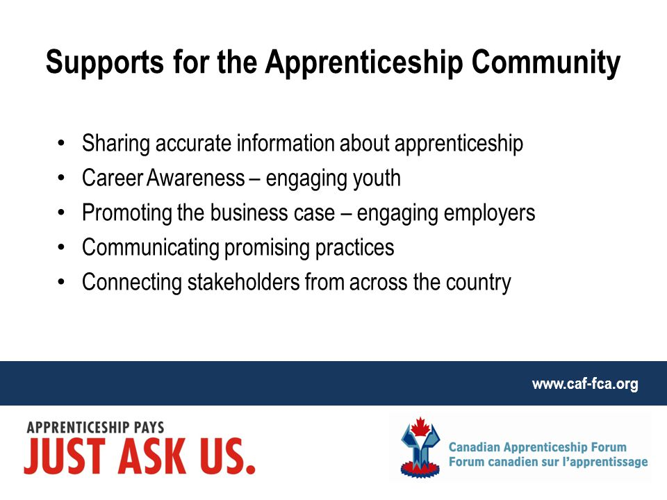www.caf-fca.org Sharing accurate information about apprenticeship Career Awareness – engaging youth Promoting the business case – engaging employers Communicating promising practices Connecting stakeholders from across the country Supports for the Apprenticeship Community