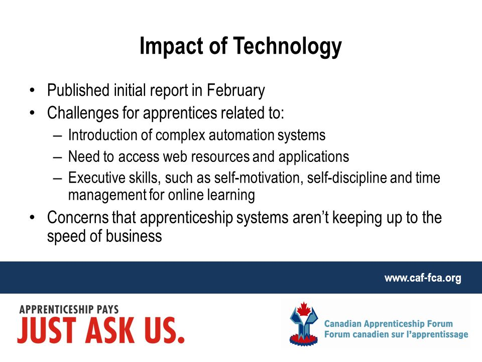 www.caf-fca.org Impact of Technology Published initial report in February Challenges for apprentices related to: – Introduction of complex automation systems – Need to access web resources and applications – Executive skills, such as self-motivation, self-discipline and time management for online learning Concerns that apprenticeship systems aren't keeping up to the speed of business