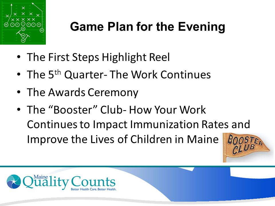 Game Plan for the Evening The First Steps Highlight Reel The 5 th Quarter- The Work Continues The Awards Ceremony The Booster Club- How Your Work Continues to Impact Immunization Rates and Improve the Lives of Children in Maine