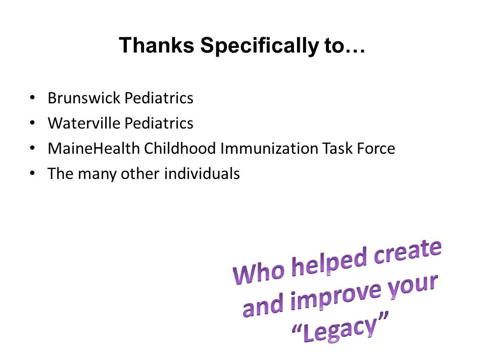 Thanks Specifically to… Brunswick Pediatrics Waterville Pediatrics MaineHealth Childhood Immunization Task Force The many other individuals
