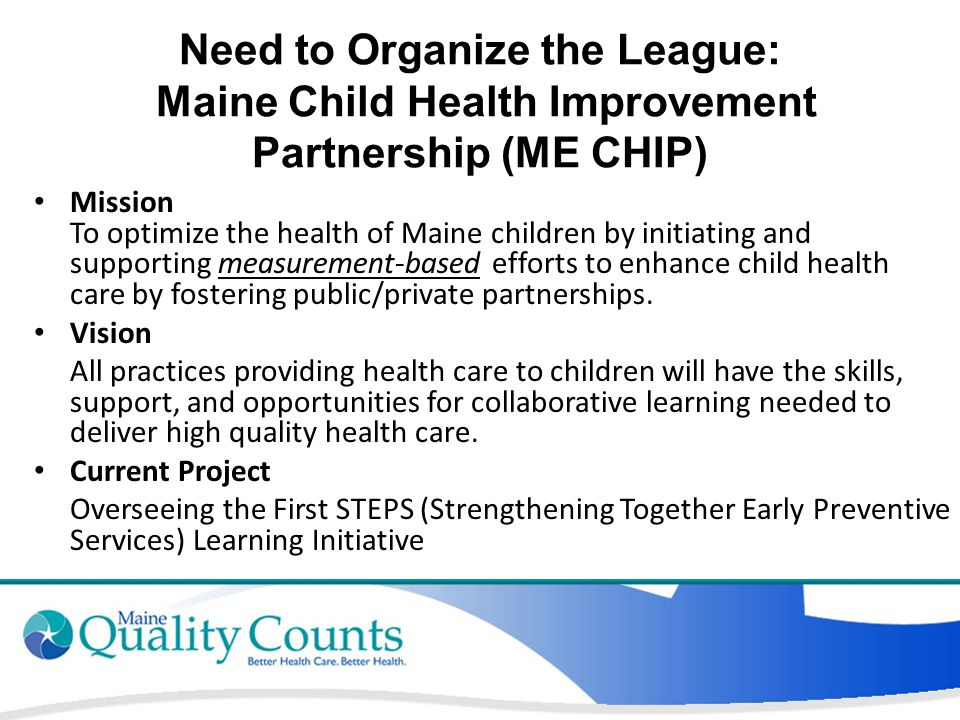 Need to Organize the League: Maine Child Health Improvement Partnership (ME CHIP) Mission To optimize the health of Maine children by initiating and supporting measurement-based efforts to enhance child health care by fostering public/private partnerships.