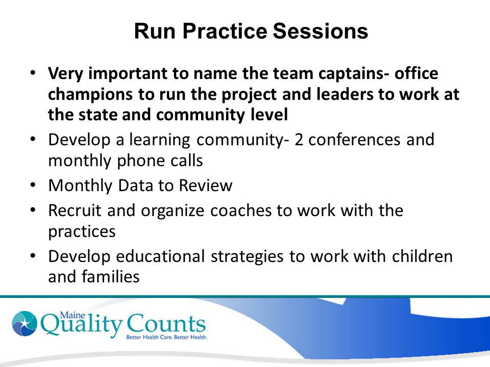 Run Practice Sessions Very important to name the team captains- office champions to run the project and leaders to work at the state and community level Develop a learning community- 2 conferences and monthly phone calls Monthly Data to Review Recruit and organize coaches to work with the practices Develop educational strategies to work with children and families