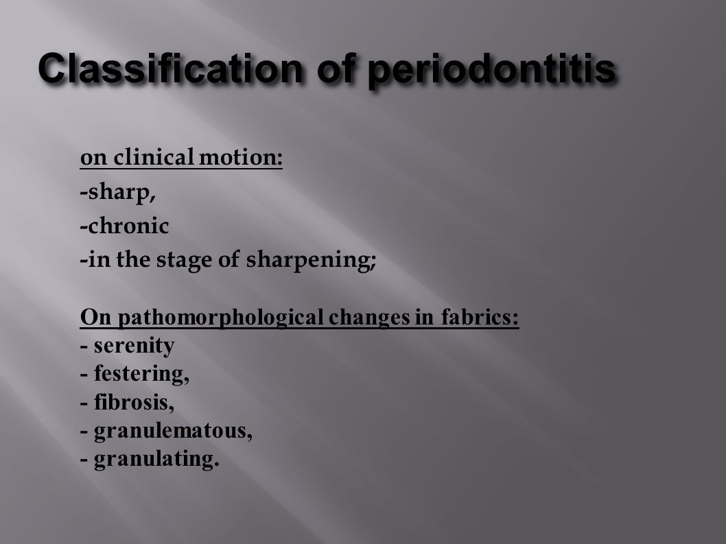 Classification of periodontitis on clinical motion: -sharp, -chronic -in the stage of sharpening; On pathomorphological changes in fabrics: - serenity - festering, - fibrosis, - granulematous, - granulating.