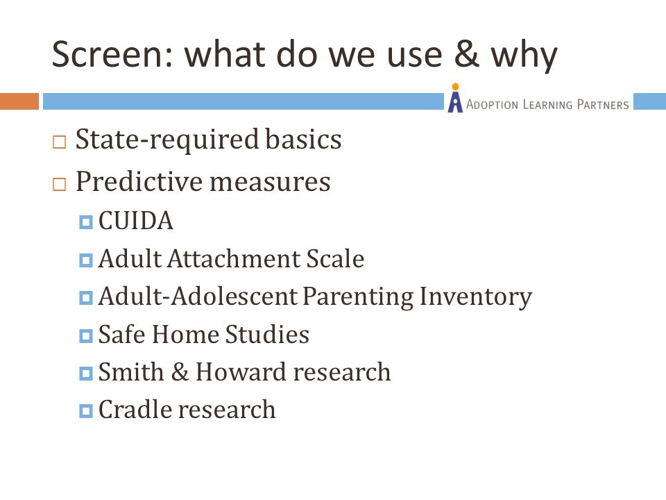 Screen: what do we use & why  State-required basics  Predictive measures  CUIDA  Adult Attachment Scale  Adult-Adolescent Parenting Inventory  S