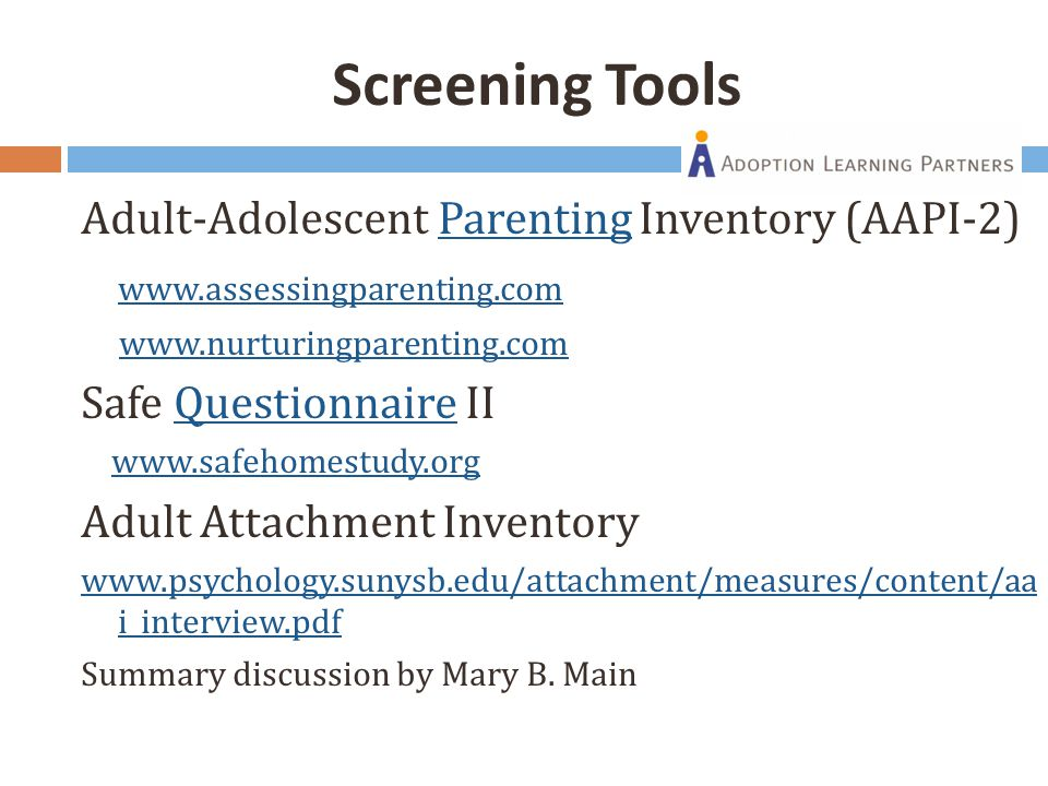Screening Tools Adult-Adolescent Parenting Inventory (AAPI-2)Parenting www.assessingparenting.com www.nurturingparenting.com Safe Questionnaire IIQuestionnaire www.safehomestudy.org Adult Attachment Inventory www.psychology.sunysb.edu/attachment/measures/content/aa i_interview.pdf Summary discussion by Mary B.