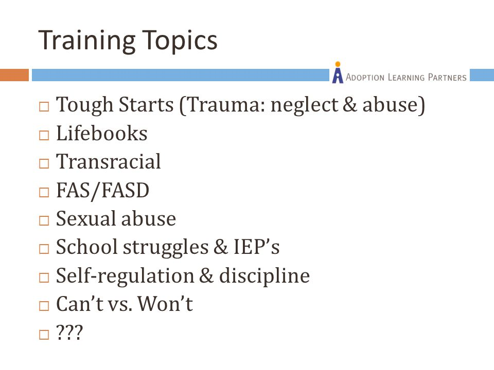 Training Topics  Tough Starts (Trauma: neglect & abuse)  Lifebooks  Transracial  FAS/FASD  Sexual abuse  School struggles & IEP's  Self-regulation & discipline  Can't vs.