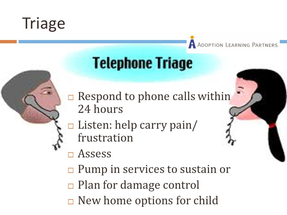 Triage  Respond to phone calls within 24 hours  Listen: help carry pain/ frustration  Assess  Pump in services to sustain or  Plan for damage con