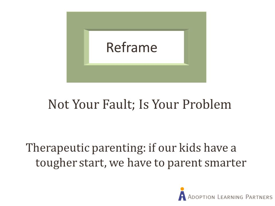 Reframe Not Your Fault; Is Your Problem Therapeutic parenting: if our kids have a tougher start, we have to parent smarter