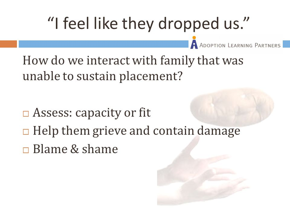 """I feel like they dropped us."" How do we interact with family that was unable to sustain placement?  Assess: capacity or fit  Help them grieve and c"