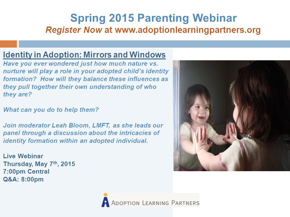 Spring 2015 Parenting Webinar Register Now at www.adoptionlearningpartners.org Identity in Adoption: Mirrors and Windows Have you ever wondered just h