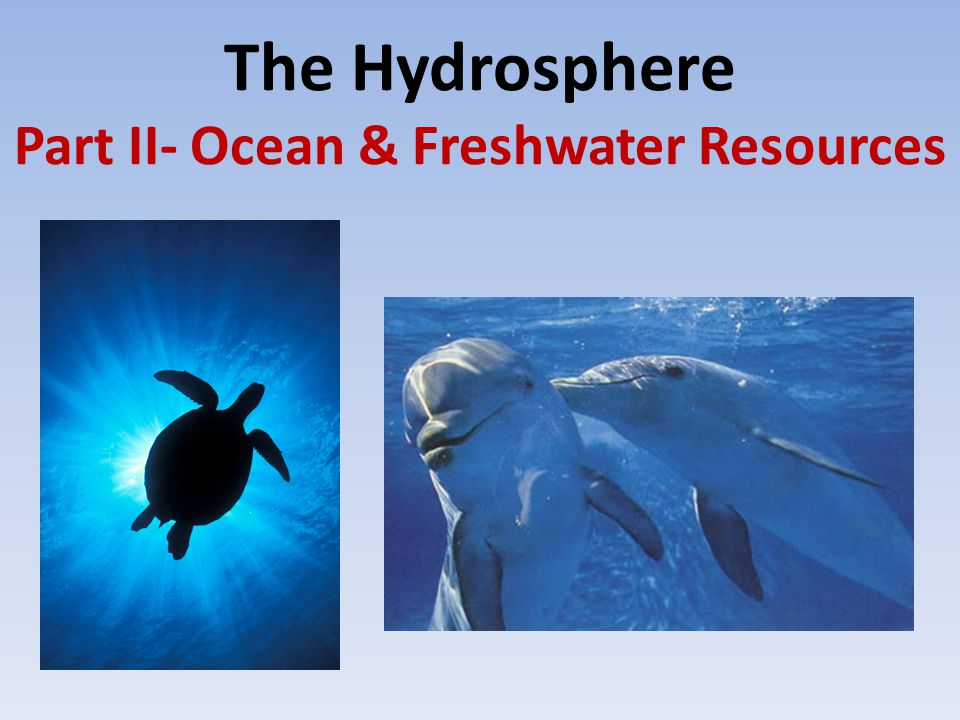 The Hydrosphere Part II- Ocean & Freshwater Resources