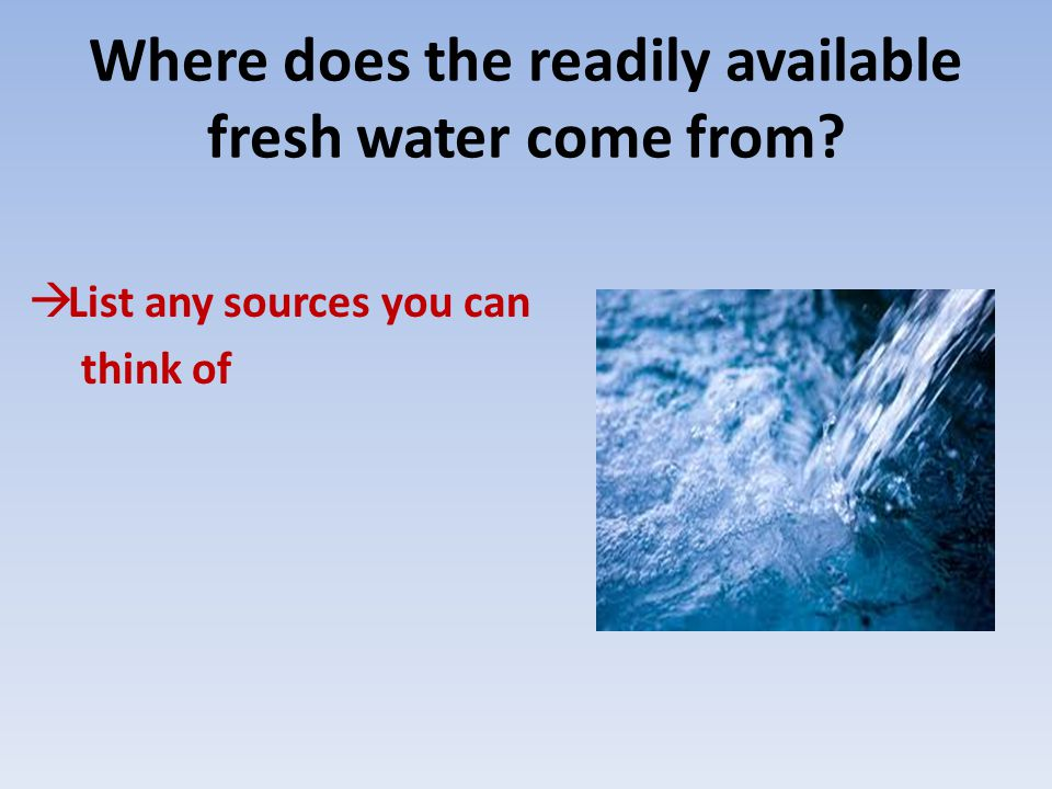 Where does the readily available fresh water come from  List any sources you can think of