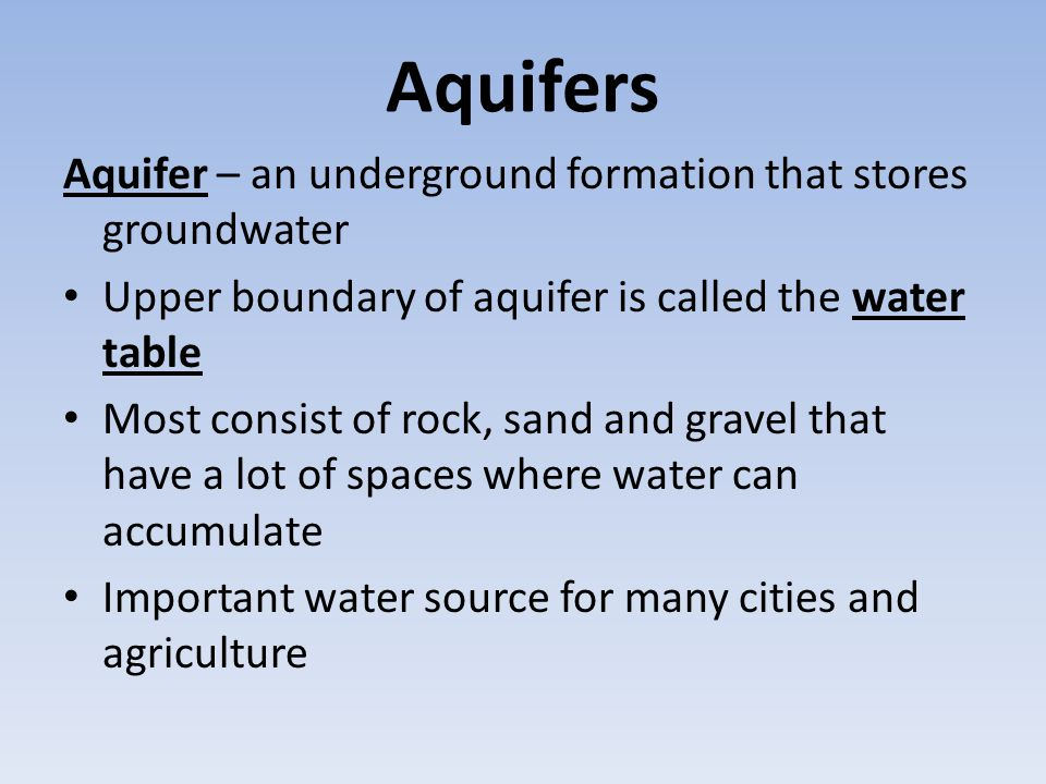 Aquifers Aquifer – an underground formation that stores groundwater Upper boundary of aquifer is called the water table Most consist of rock, sand and