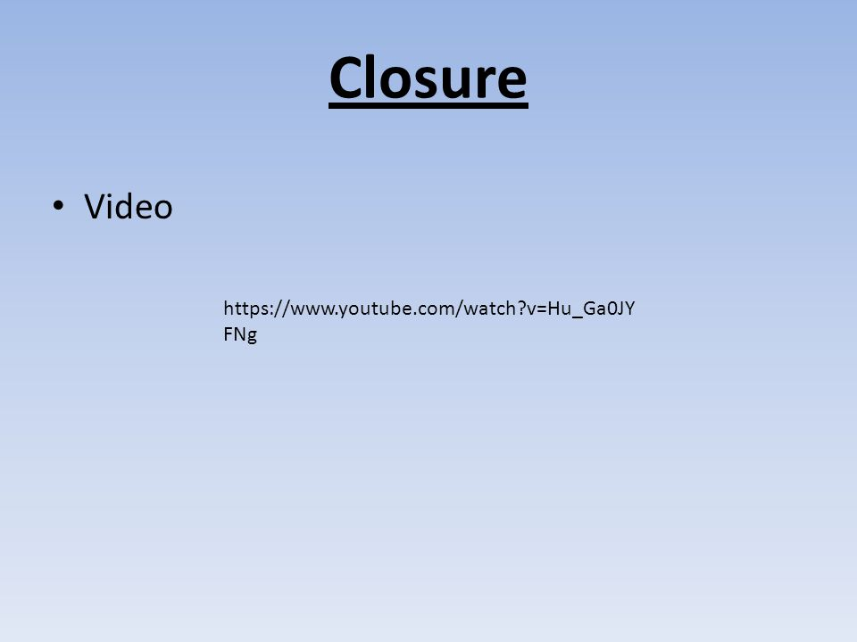 Closure Video https://www.youtube.com/watch?v=Hu_Ga0JY FNg
