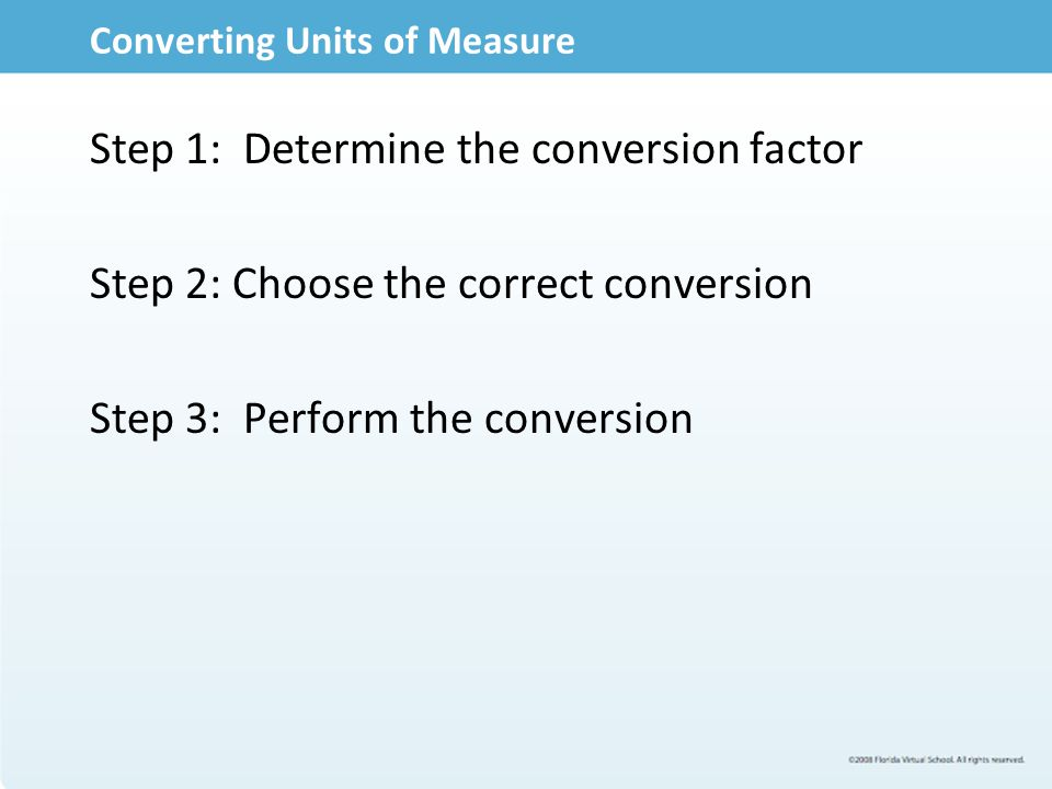 Converting Units of Measure Step 1: Determine the conversion factor Step 2: Choose the correct conversion Step 3: Perform the conversion