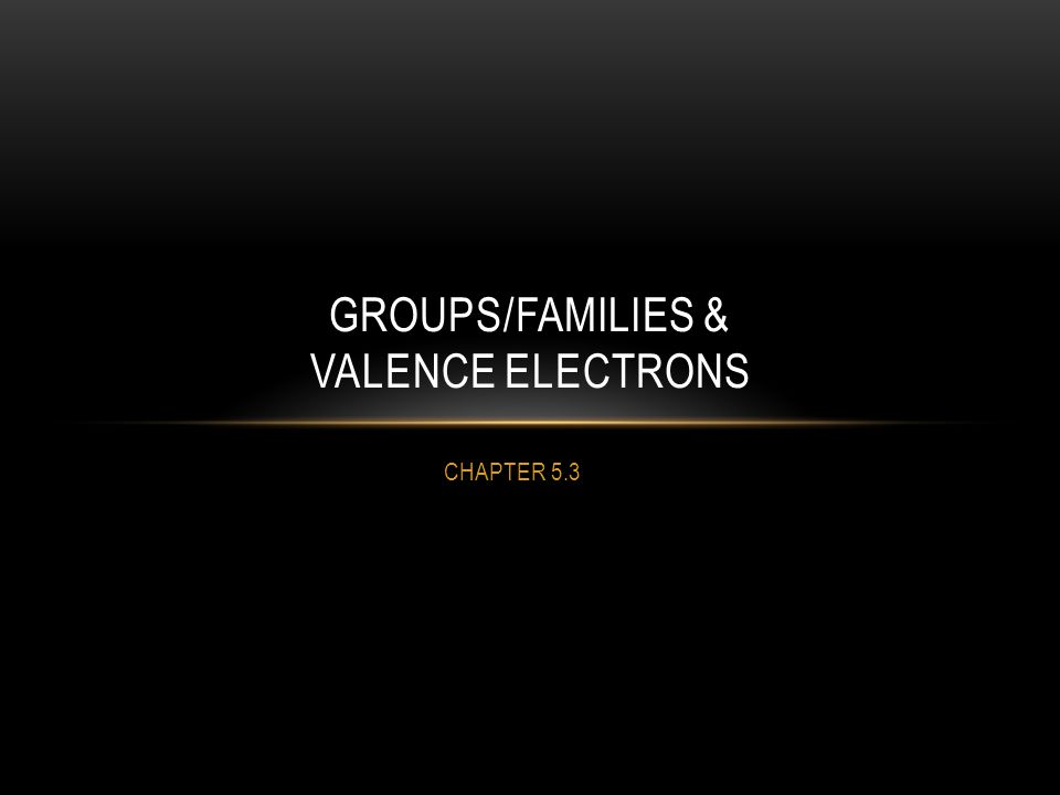 CHAPTER 5.3 GROUPS/FAMILIES & VALENCE ELECTRONS