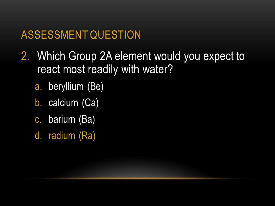 ASSESSMENT QUESTION 2.Which Group 2A element would you expect to react most readily with water.