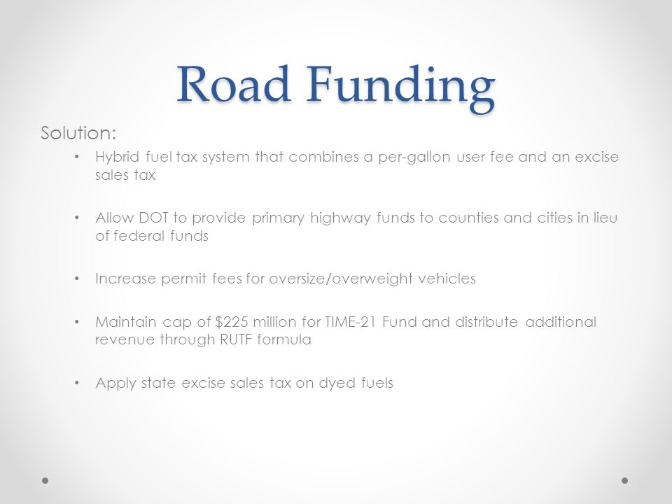 Road Funding Solution: Hybrid fuel tax system that combines a per-gallon user fee and an excise sales tax Allow DOT to provide primary highway funds to counties and cities in lieu of federal funds Increase permit fees for oversize/overweight vehicles Maintain cap of $225 million for TIME-21 Fund and distribute additional revenue through RUTF formula Apply state excise sales tax on dyed fuels