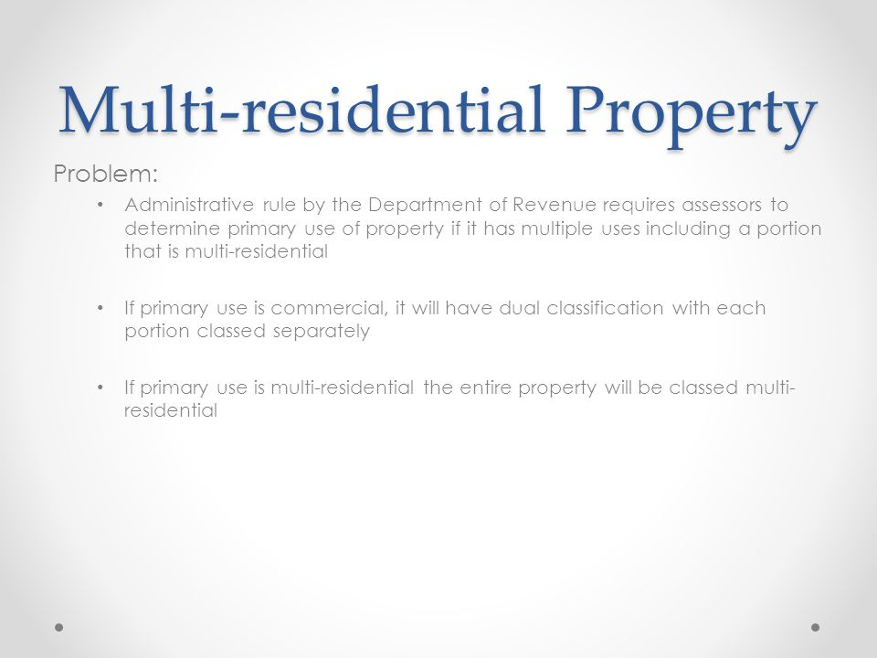 Multi-residential Property Problem: Administrative rule by the Department of Revenue requires assessors to determine primary use of property if it has multiple uses including a portion that is multi-residential If primary use is commercial, it will have dual classification with each portion classed separately If primary use is multi-residential the entire property will be classed multi- residential