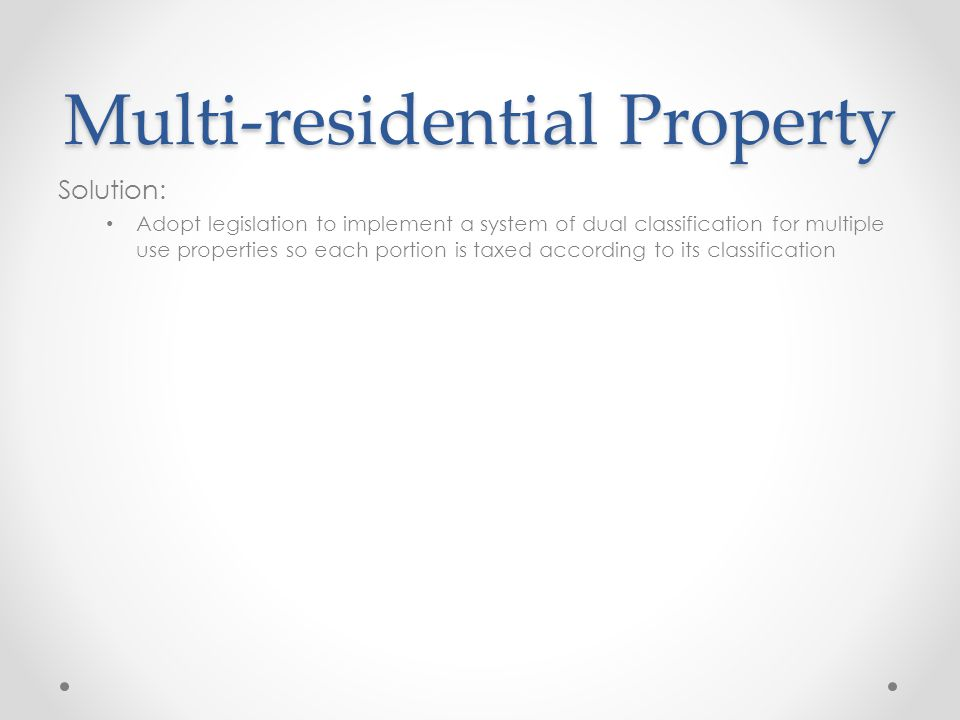 Multi-residential Property Solution: Adopt legislation to implement a system of dual classification for multiple use properties so each portion is taxed according to its classification