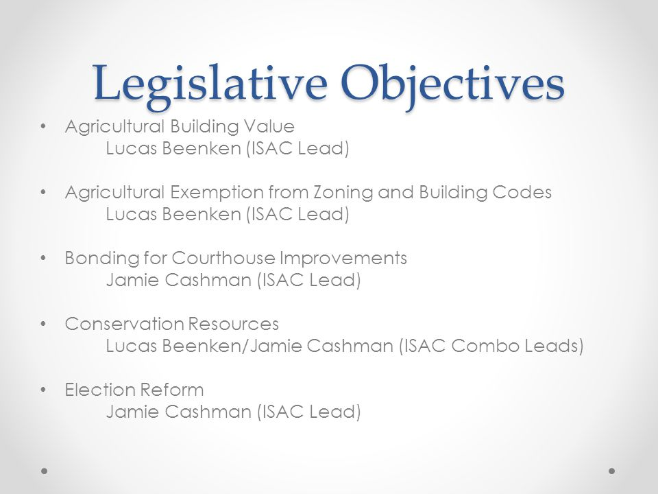 Legislative Objectives Agricultural Building Value Lucas Beenken (ISAC Lead) Agricultural Exemption from Zoning and Building Codes Lucas Beenken (ISAC Lead) Bonding for Courthouse Improvements Jamie Cashman (ISAC Lead) Conservation Resources Lucas Beenken/Jamie Cashman (ISAC Combo Leads) Election Reform Jamie Cashman (ISAC Lead)