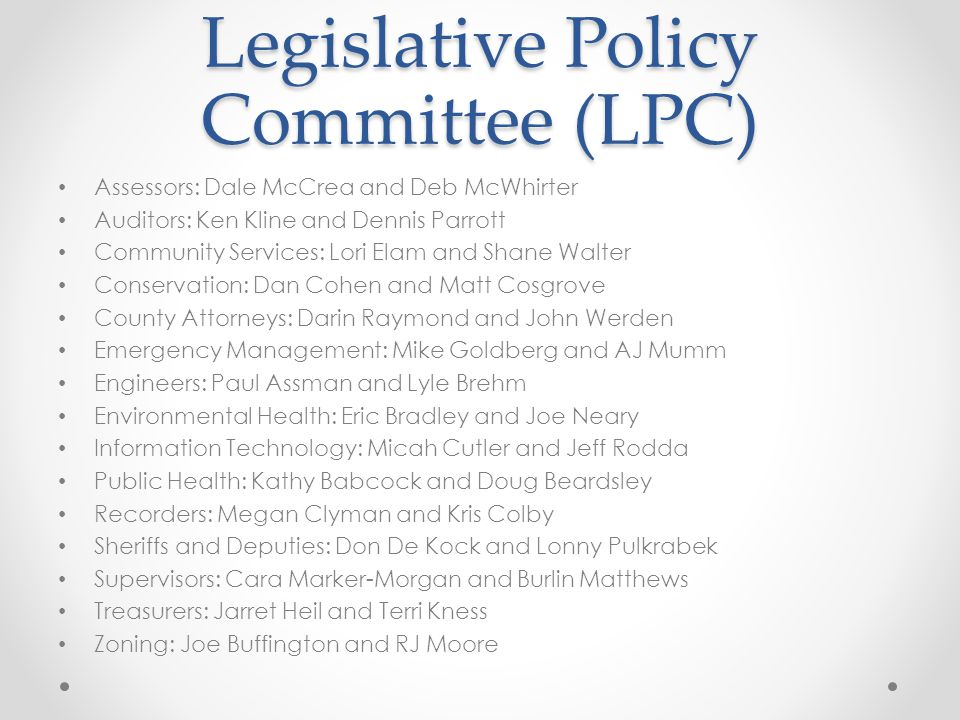Legislative Policy Committee (LPC) Assessors: Dale McCrea and Deb McWhirter Auditors: Ken Kline and Dennis Parrott Community Services: Lori Elam and Shane Walter Conservation: Dan Cohen and Matt Cosgrove County Attorneys: Darin Raymond and John Werden Emergency Management: Mike Goldberg and AJ Mumm Engineers: Paul Assman and Lyle Brehm Environmental Health: Eric Bradley and Joe Neary Information Technology: Micah Cutler and Jeff Rodda Public Health: Kathy Babcock and Doug Beardsley Recorders: Megan Clyman and Kris Colby Sheriffs and Deputies: Don De Kock and Lonny Pulkrabek Supervisors: Cara Marker-Morgan and Burlin Matthews Treasurers: Jarret Heil and Terri Kness Zoning: Joe Buffington and RJ Moore