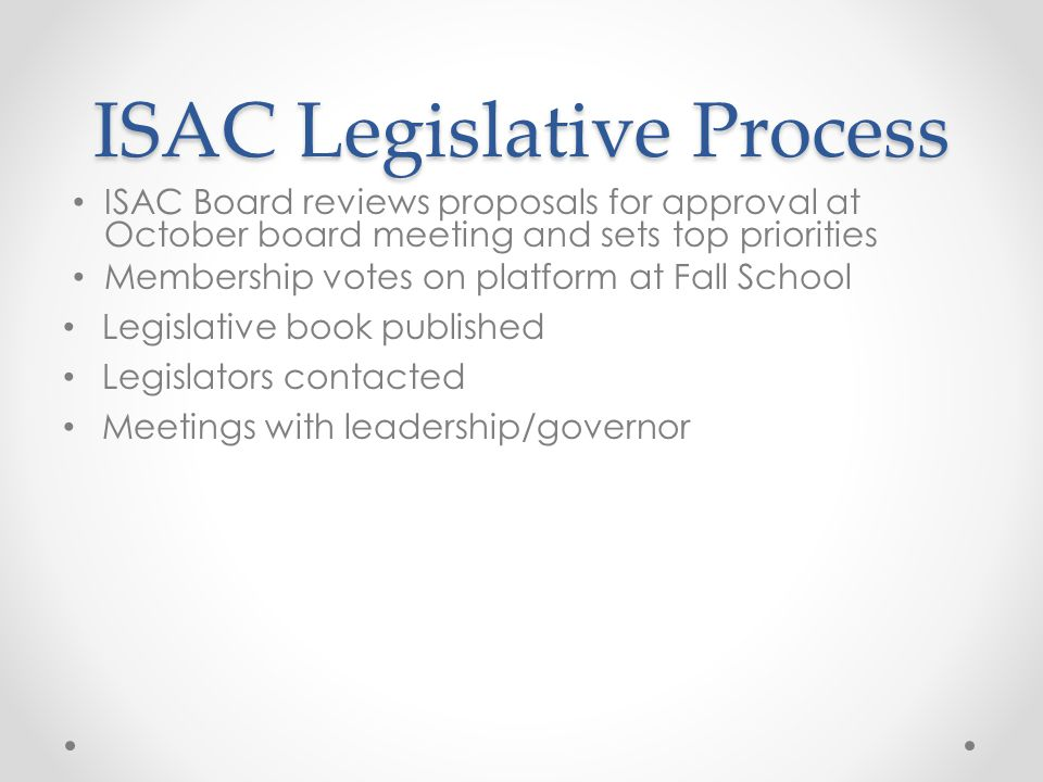 ISAC Legislative Process ISAC Board reviews proposals for approval at October board meeting and sets top priorities Membership votes on platform at Fall School Legislative book published Legislators contacted Meetings with leadership/governor