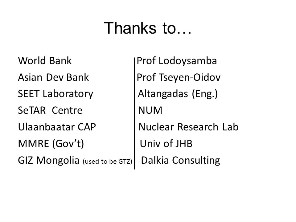 Thanks to… World Bank Prof Lodoysamba Asian Dev Bank Prof Tseyen-Oidov SEET Laboratory Altangadas (Eng.) SeTAR Centre NUM Ulaanbaatar CAP Nuclear Research Lab MMRE (Gov't) Univ of JHB GIZ Mongolia (used to be GTZ) Dalkia Consulting