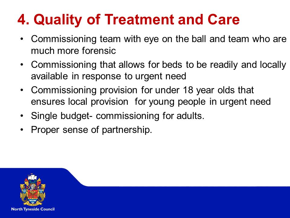 4. Quality of Treatment and Care Commissioning team with eye on the ball and team who are much more forensic Commissioning that allows for beds to be