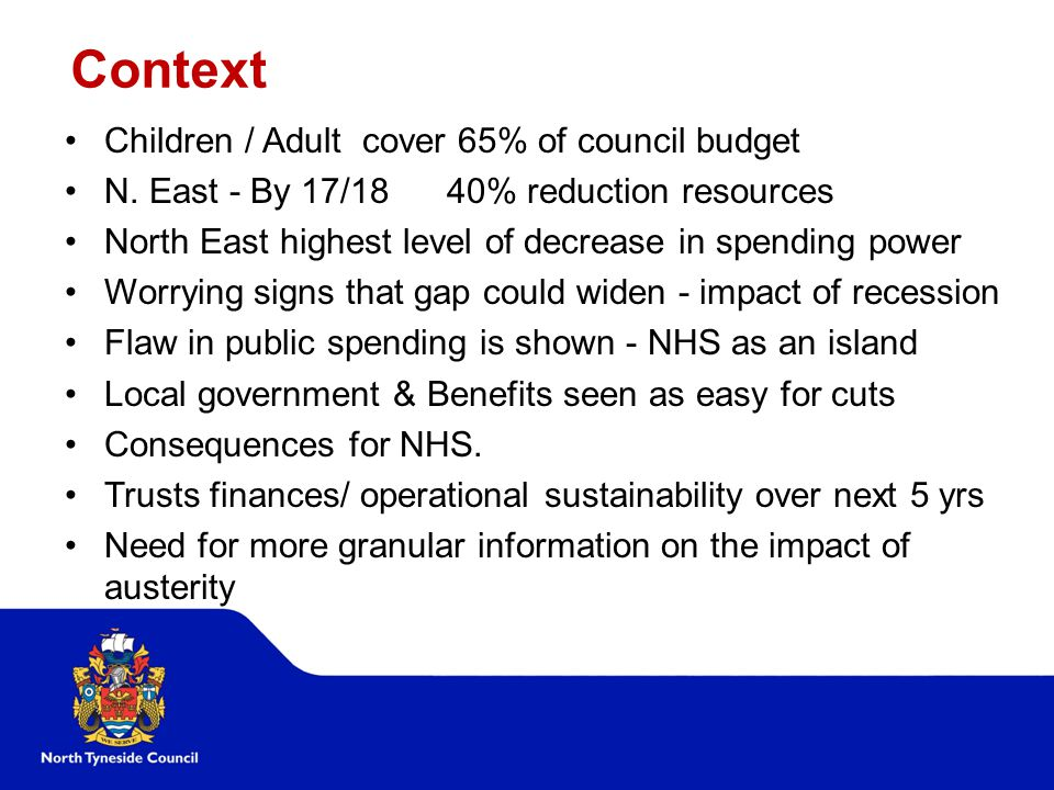 Context Children / Adult cover 65% of council budget N. East - By 17/18 40% reduction resources North East highest level of decrease in spending power