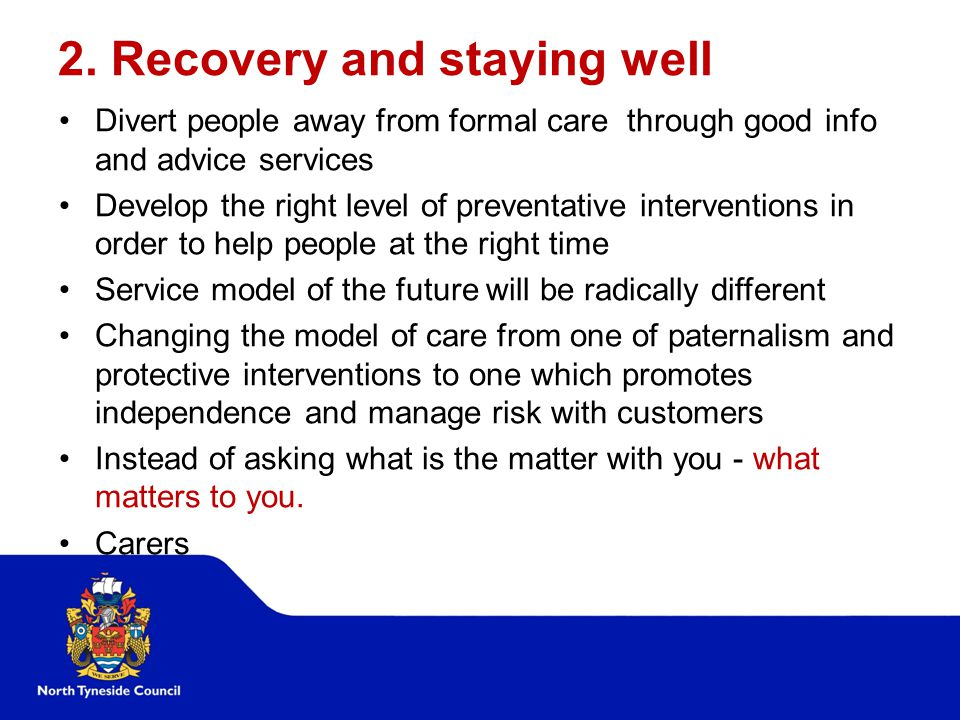 2. Recovery and staying well Divert people away from formal care through good info and advice services Develop the right level of preventative interve