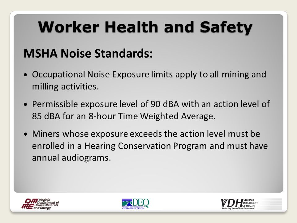 MSHA Noise Standards: Occupational Noise Exposure limits apply to all mining and milling activities. Permissible exposure level of 90 dBA with an acti
