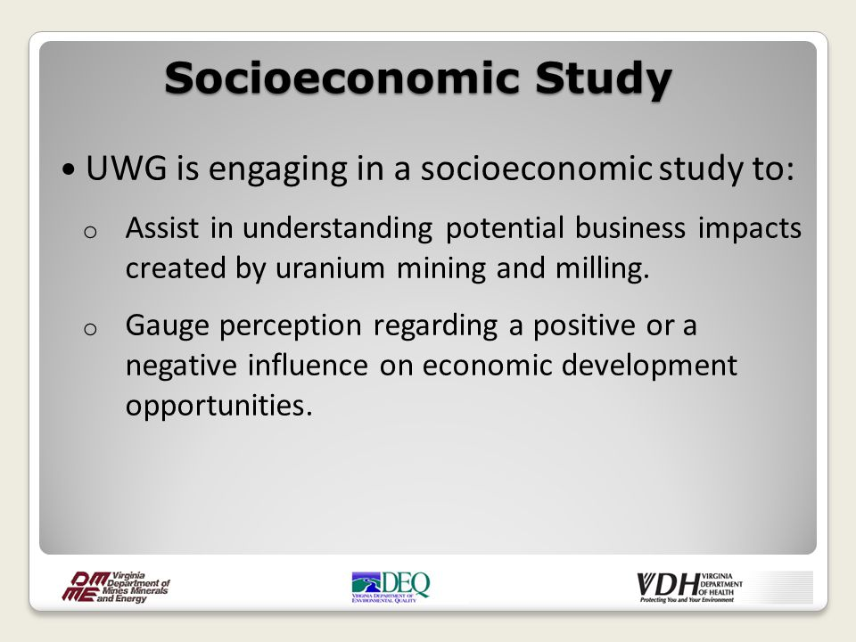 UWG is engaging in a socioeconomic study to: o Assist in understanding potential business impacts created by uranium mining and milling. o Gauge perce