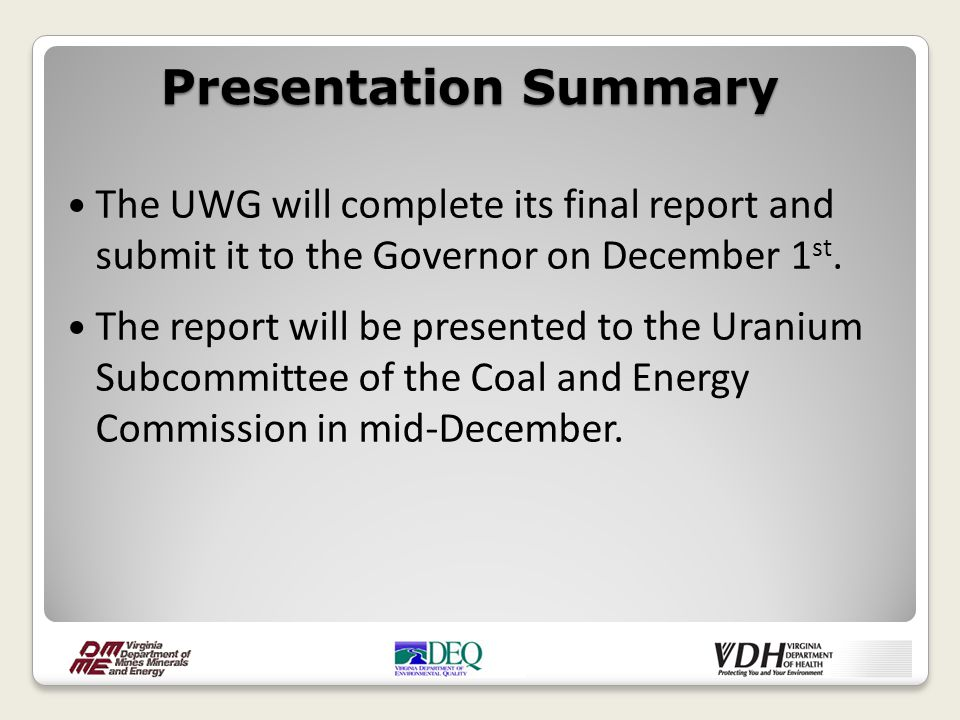 The UWG will complete its final report and submit it to the Governor on December 1 st. The report will be presented to the Uranium Subcommittee of the