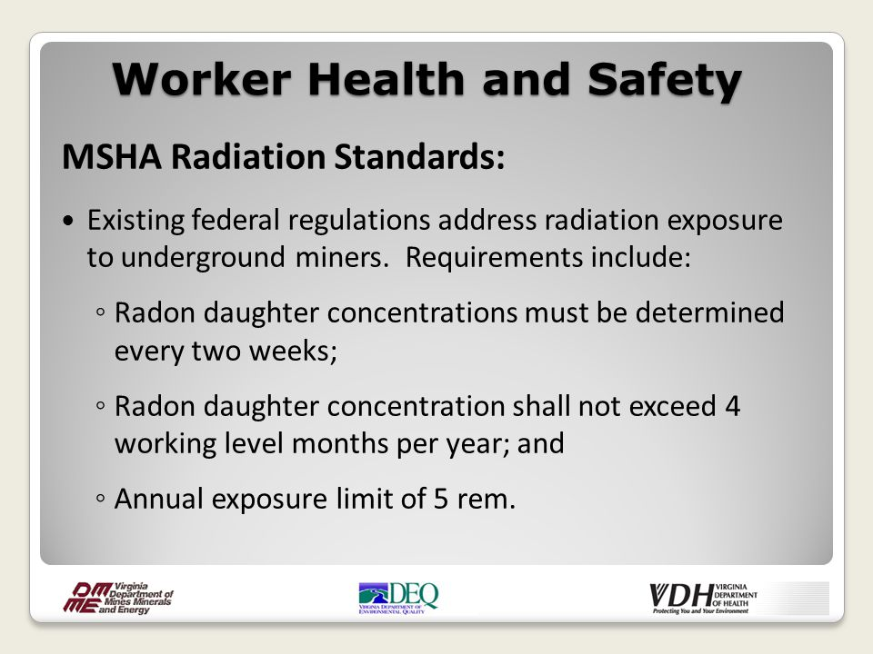 MSHA Radiation Standards: Existing federal regulations address radiation exposure to underground miners. Requirements include: ◦ Radon daughter concen