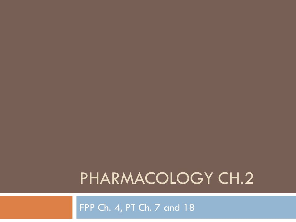 PHARMACOLOGY CH.2 FPP Ch. 4, PT Ch. 7 and 18